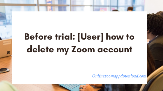 Before trial: [User] how to delete my Zoom account
