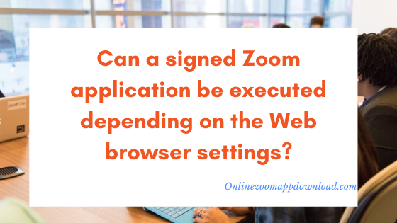 Can a signed Zoom application be executed depending on the Web browser settings