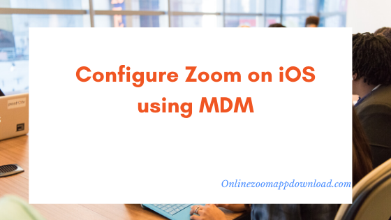 Configure Zoom on iOS using MDM