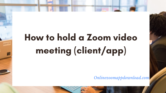 How to hold a Zoom video meeting (client/app)