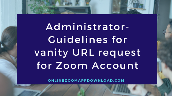 Administrator- Guidelines for vanity URL request for Zoom Account