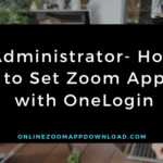 Administrator- How to Set Zoom App with OneLogin