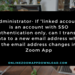 "Administrator- If ""linked account"" is an account with SSO authentication only, can I transfer data to a new email address when the email address changes in Zoom App"