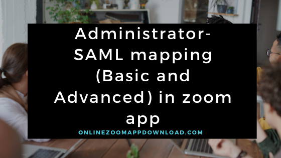 Administrator- SAML mapping (Basic and Advanced) in zoom app