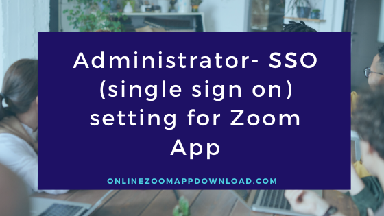 Administrator- SSO (single sign on) setting for Zoom App