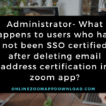 Administrator- What happens to users who have not been SSO certified after deleting email address certification in zoom app?