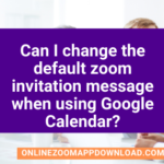 Can I change the default zoom invitation message when using Google Calendar?