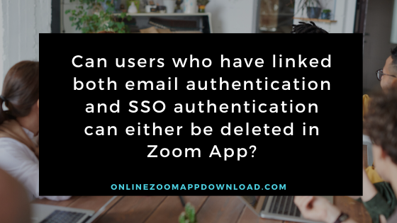 Can users who have linked both email authentication and SSO authentication can either be deleted in Zoom App?