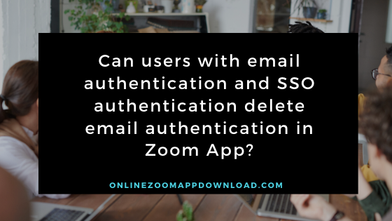 Can users with email authentication and SSO authentication delete email authentication in Zoom App?