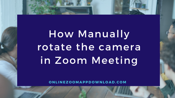 How Manually rotate the camera in Zoom Meeting