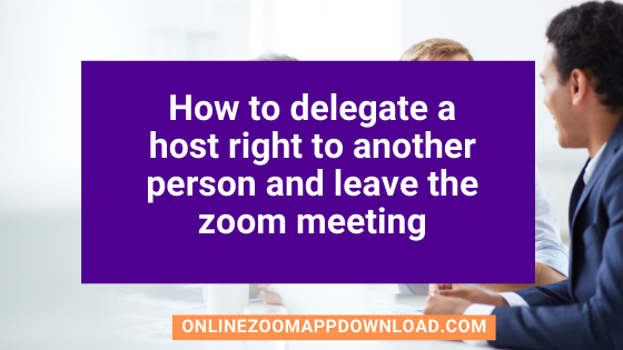 How to delegate a host right to another person and leave the zoom meeting