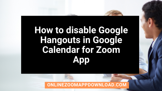 How to disable Google Hangouts in Google Calendar for Zoom App