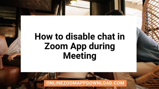 How to disable chat in Zoom App during Meeting