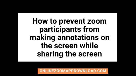 How to prevent zoom participants from making annotations on the screen while sharing the screen