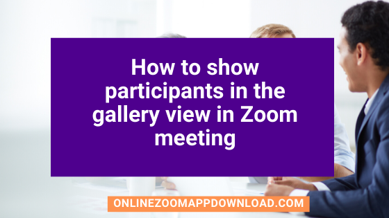 How to show participants in the gallery view in Zoom meeting