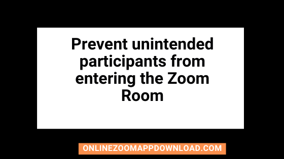 I want to prevent unintended participants from entering the Zoom room