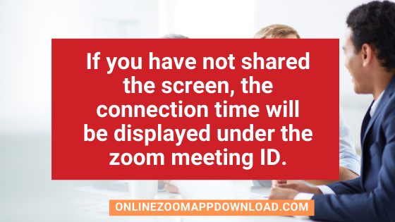 If you have not shared the screen, the connection time will be displayed under the zoom meeting ID.