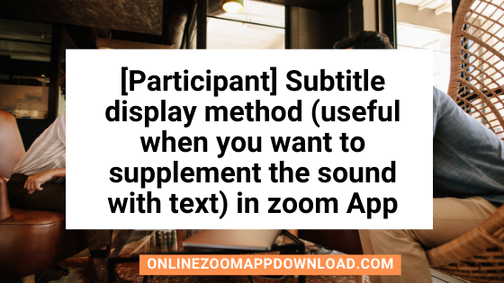 [Participant] Subtitle display method (useful when you want to supplement the sound with text) in zoom App