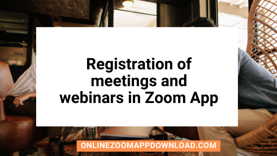 Registration of meetings and webinars in Zoom App