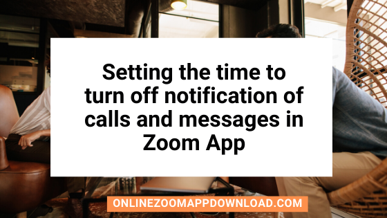Setting the time to turn off notification of calls and messages in Zoom App