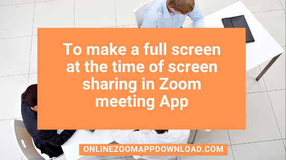 To make a full screen at the time of screen sharing in Zoom meeting App