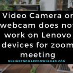 Video Camera or webcam does not work on Lenovo devices for zoom meeting