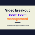 Video breakout zoom room management