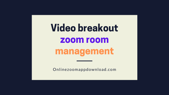 Video breakout zoom room management