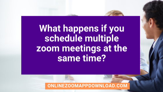 What happens if you schedule multiple zoom meetings at the same time